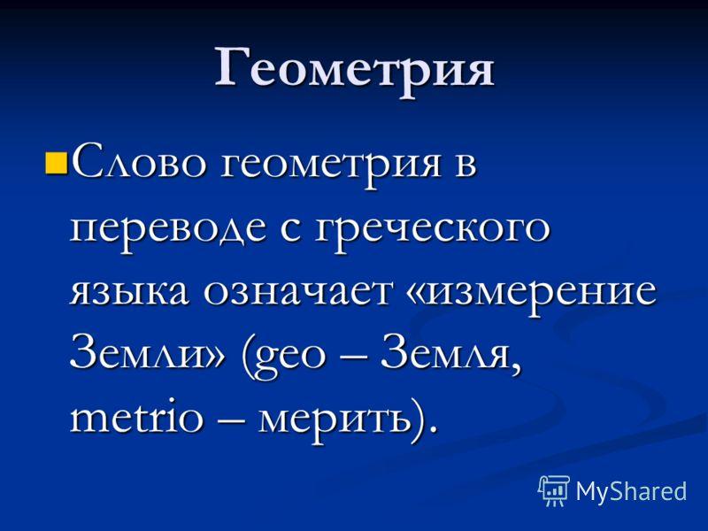 Геометрия Слово геометрия в переводе с греческого языка означает «измерение Земли» (geo – Земля, metrio – мерить). Слово геометрия в переводе с греческого языка означает «измерение Земли» (geo – Земля, metrio – мерить).