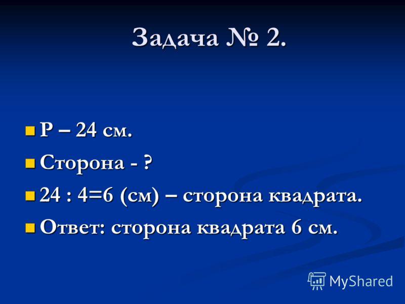 Задача 2. Р – 24 см. Р – 24 см. Сторона - ? Сторона - ? 24 : 4=6 (см) – сторона квадрата. 24 : 4=6 (см) – сторона квадрата. Ответ: сторона квадрата 6 см. Ответ: сторона квадрата 6 см.