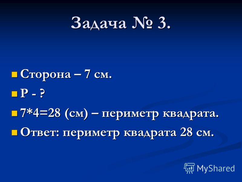 Задача 3. Сторона – 7 см. Сторона – 7 см. Р - ? Р - ? 7*4=28 (см) – периметр квадрата. 7*4=28 (см) – периметр квадрата. Ответ: периметр квадрата 28 см. Ответ: периметр квадрата 28 см.