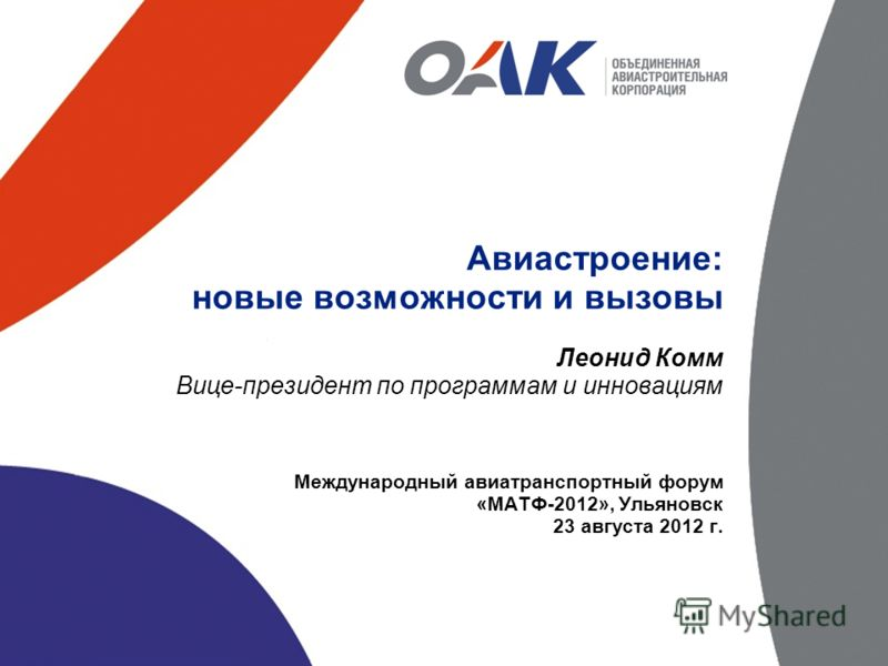 Авиастроение: новые возможности и вызовы Леонид Комм Вице-президент по программам и инновациям Международный авиатранспортный форум «МАТФ-2012», Ульяновск 23 августа 2012 г.
