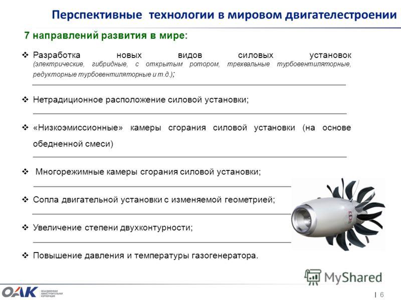 6 Перспективные технологии в мировом двигателестроении Разработка новых видов силовых установок (электрические, гибридные, с открытым ротором, трехвальные турбовентиляторные, редукторные турбовентиляторные и т.д.) ; Нетрадиционное расположение силово