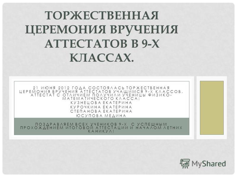 21 ИЮНЯ 2012 ГОДА СОСТОЯЛАСЬ ТОРЖЕСТВЕННАЯ ЦЕРЕМОНИЯ ВРУЧЕНИЯ АТТЕСТАТОВ УЧАЩИМСЯ 9-Х КЛАССОВ. АТТЕСТАТ С ОТЛИЧИЕМ ПОЛУЧИЛИ УЧЕНИЦЫ ФИЗИКО- МАТЕМАТИЧЕСКОГО КЛАССА: КУЗНЕЦОВА ЕКАТЕРИНА КУРОЧКИНА ЕКАТЕРИНА СТЕПАНОВА ЕКАТЕРИНА ЮСУПОВА МЕДИНА ПОЗДРАВЛЯЕМ