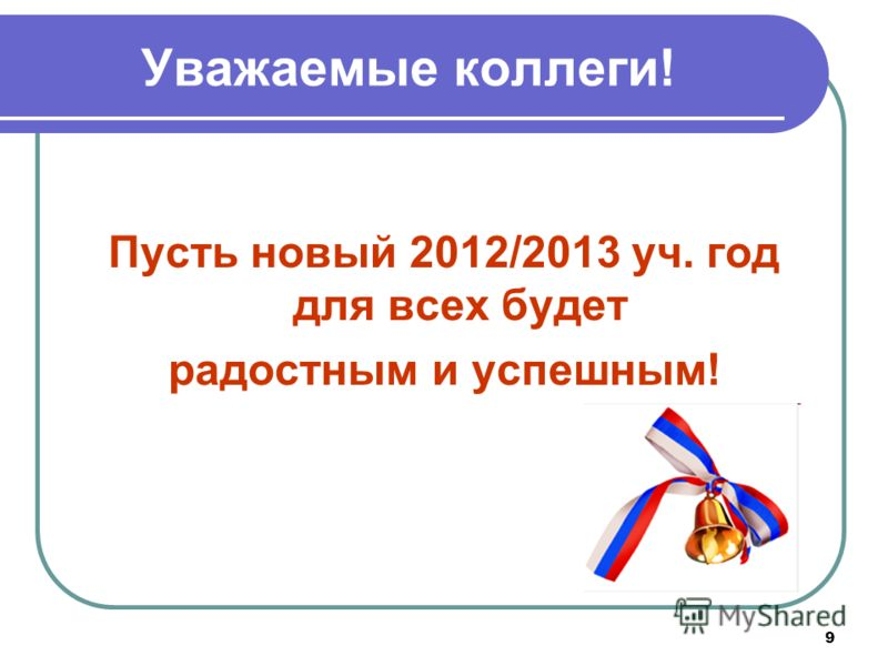 9 Уважаемые коллеги! Пусть новый 2012/2013 уч. год для всех будет радостным и успешным!