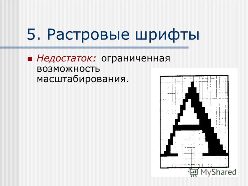 5. Растровые шрифты Недостаток: ограниченная возможность масштабирования.