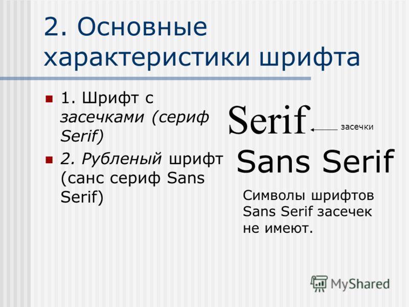 2. Основные характеристики шрифта 1. Шрифт с засечками (сериф Serif) 2. Рубленый шрифт (санс сериф Sans Serif) Serif засечки Sans Serif Cимволы шрифтов Sans Serif засечек не имеют.