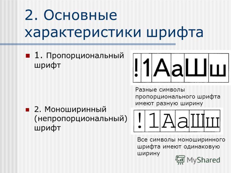 2. Основные характеристики шрифта 1. Пропорциональный шрифт 2. Моноширинный (непропорциональный) шрифт Разные символы пропорционального шрифта имеют разную ширину Все символы моноширинного шрифта имеют одинаковую ширину