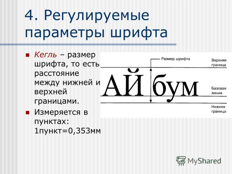 4. Регулируемые параметры шрифта Кегль – размер шрифта, то есть расстояние между нижней и верхней границами. Измеряется в пунктах: 1пункт=0,353мм