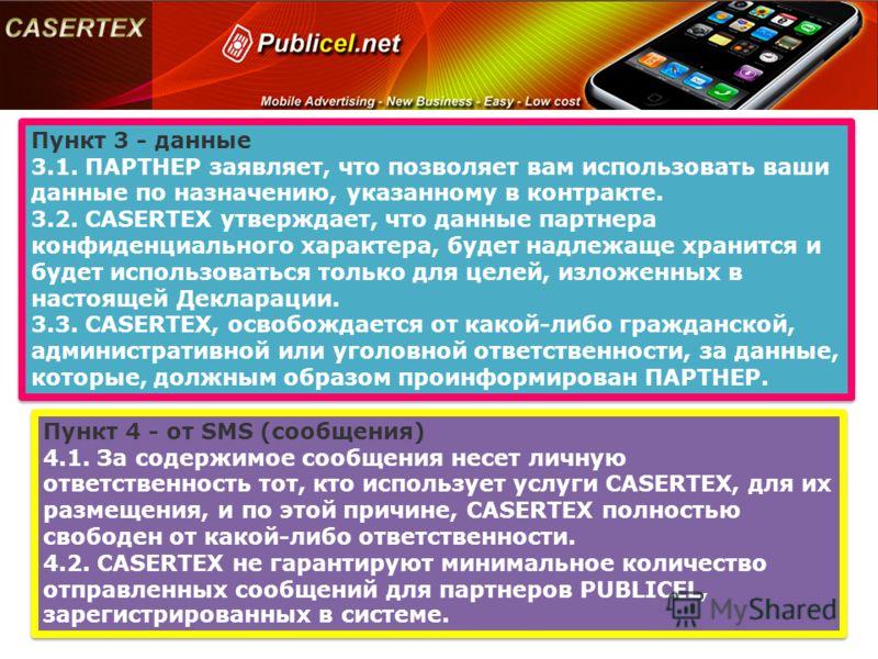 Пункт 3 - данные 3.1. ПАРТНЕР заявляет, что позволяет вам использовать ваши данные по назначению, указанному в контракте. 3.2. CASERTEX утверждает, что данные партнера конфиденциального характера, будет надлежаще хранится и будет использоваться тольк