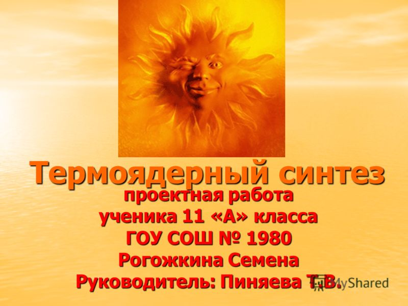Термоядерный синтез проектная работа ученика 11 «А» класса ГОУ СОШ 1980 Рогожкина Семена Руководитель: Пиняева Т.В.