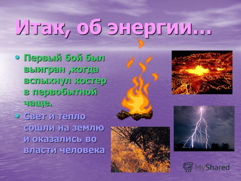 Итак, об энергии… Первый бой был выигран,когда вспыхнул костер в первобытной чаще. Первый бой был выигран,когда вспыхнул костер в первобытной чаще. Свет и тепло сошли на землю и оказались во власти человека Свет и тепло сошли на землю и оказались во
