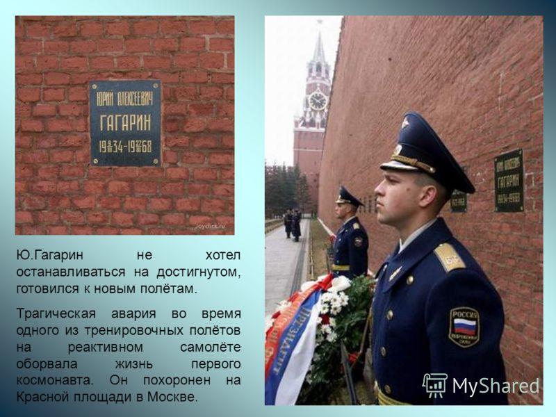 Ю.Гагарин не хотел останавливаться на достигнутом, готовился к новым полётам. Трагическая авария во время одного из тренировочных полётов на реактивном самолёте оборвала жизнь первого космонавта. Он похоронен на Красной площади в Москве.