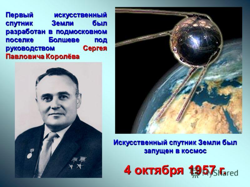 Первый искусственный спутник Земли был разработан в подмосковном поселке Болшеве под руководством Сергея Павловича Королёва Искусственный спутник Земли был запущен в космос 4 октября 1957 г.