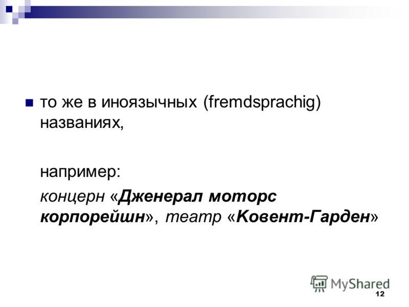 12 то же в иноязычных (fremdsprachig) названиях, например: концерн «Дженерал моторс корпорейшн», театр «Koвeнт-Гapдeн»