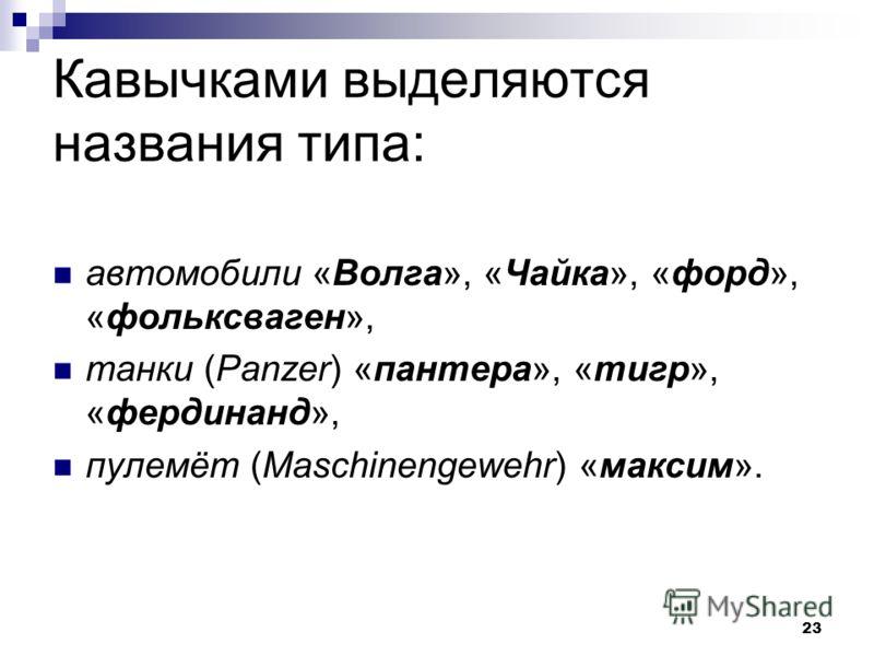 23 Кавычками выделяются названия типа: автомобили «Волга», «Чайка», «форд», «фольксваген», танки (Panzer) «пантера», «тигр», «фердинанд», пулемёт (Maschinengewehr) «максим».
