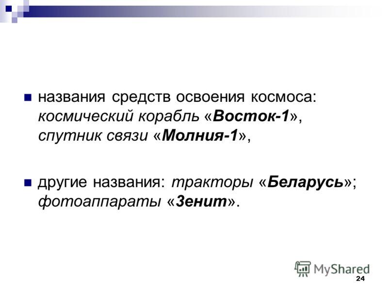 24 названия средств освоения космоса: космический корабль «Восток-1», спутник связи «Молния-1», другие названия: тракторы «Беларусь»; фотоаппараты «3енит».