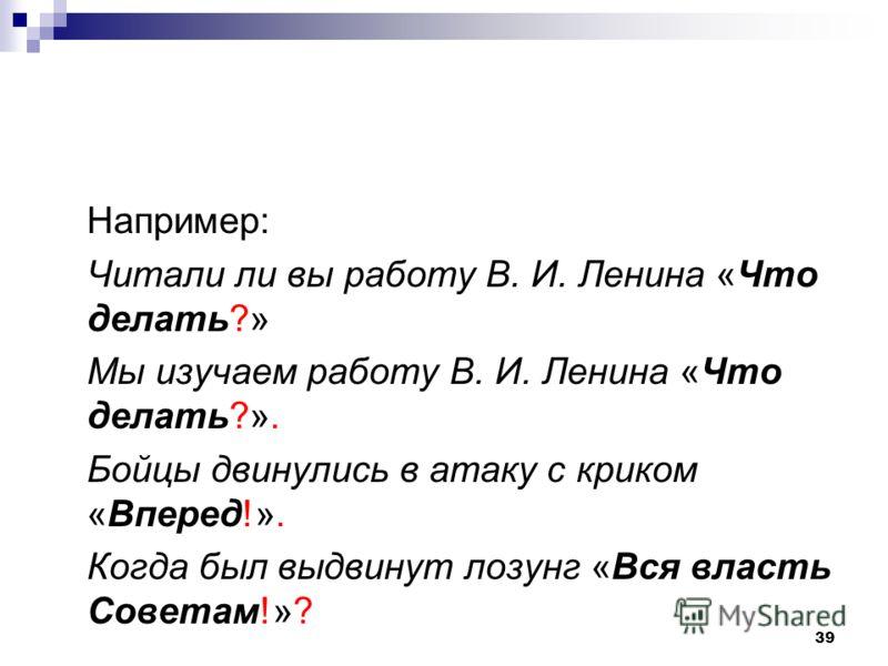 39 Hапример: Читали ли вы работу В. И. Ленина «Что делать?» Мы изучаем работу В. И. Ленина «Что делать?». Бойцы двинулись в атаку с криком «Вперед!». Когда был выдвинут лозунг «Вся власть Советам!»?