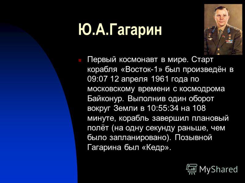 Ю.А.Гагарин Первый космонавт в мире. Старт корабля «Восток-1» был произведён в 09:07 12 апреля 1961 года по московскому времени с космодрома Байконур. Выполнив один оборот вокруг Земли в 10:55:34 на 108 минуте, корабль завершил плановый полёт (на одн