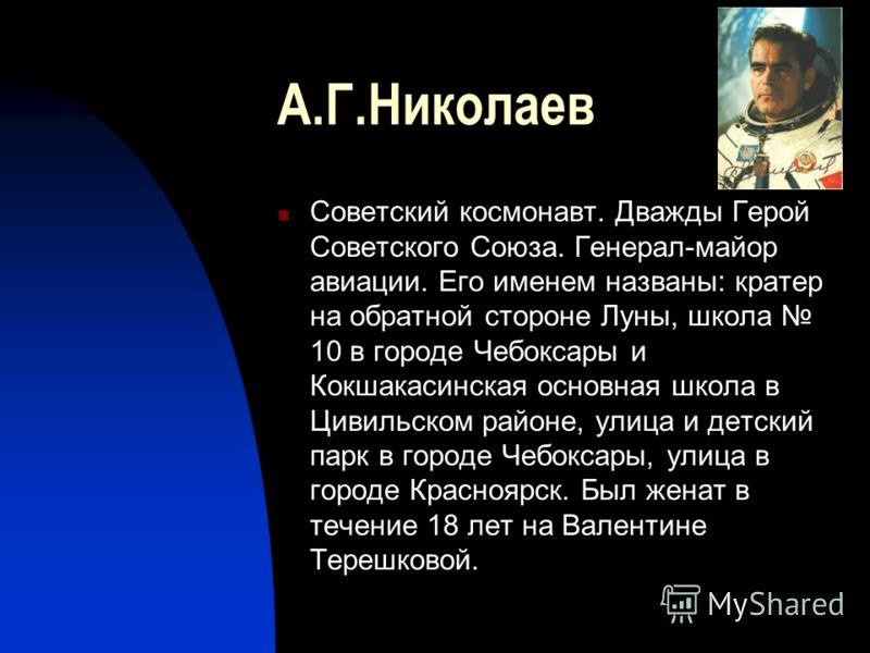 А.Г.Николаев Советский космонавт. Дважды Герой Советского Союза. Генерал-майор авиации. Его именем названы: кратер на обратной стороне Луны, школа 10 в городе Чебоксары и Кокшакасинская основная школа в Цивильском районе, улица и детский парк в город