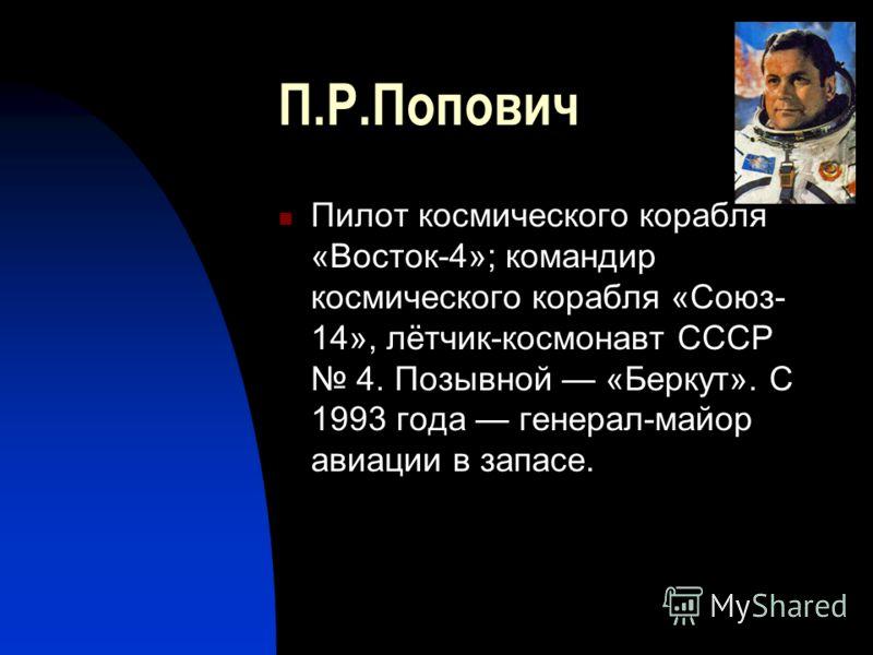 П.Р.Попович Пилот космического корабля «Восток-4»; командир космического корабля «Союз- 14», лётчик-космонавт СССР 4. Позывной «Беркут». С 1993 года генерал-майор авиации в запасе.