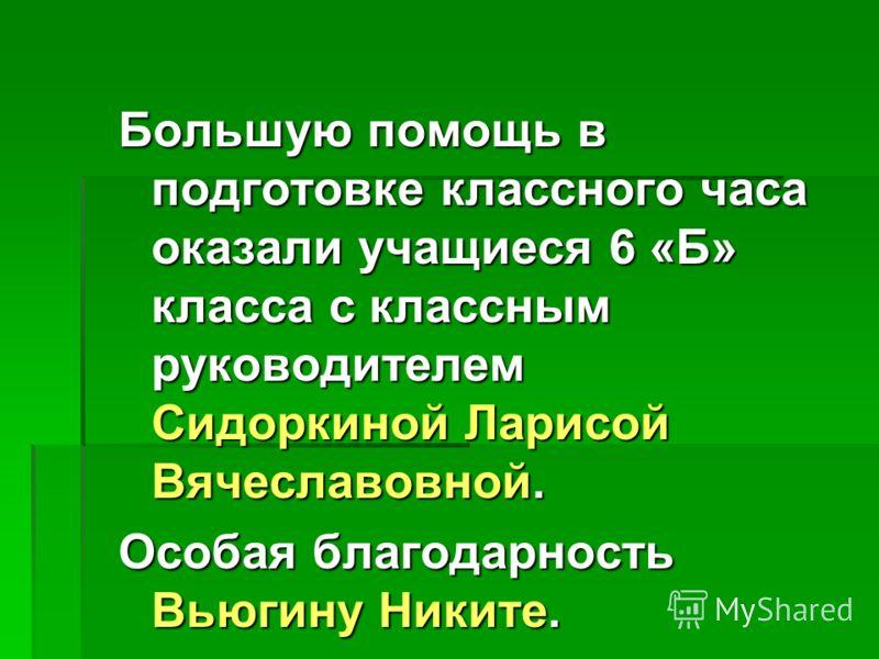Большую помощь в подготовке классного часа оказали учащиеся 6 «Б» класса с классным руководителем Сидоркиной Ларисой Вячеславовной. Особая благодарность Вьюгину Никите.