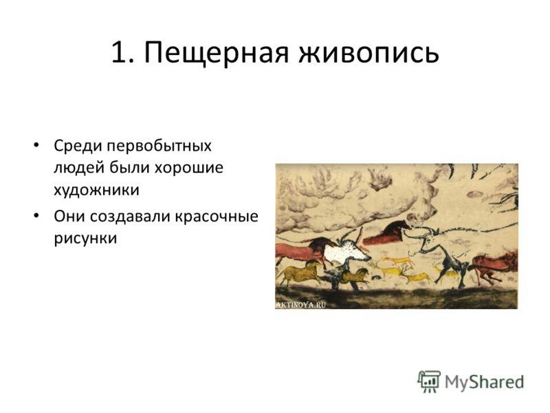 1. Пещерная живопись Среди первобытных людей были хорошие художники Они создавали красочные рисунки