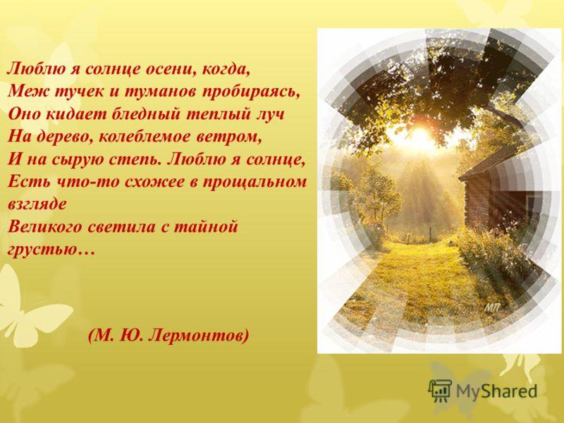 Люблю я солнце осени, когда, Меж тучек и туманов пробираясь, Оно кидает бледный теплый луч На дерево, колеблемое ветром, И на сырую степь. Люблю я солнце, Есть что-то схожее в прощальном взгляде Великого светила с тайной грустью… (М. Ю. Лермонтов)