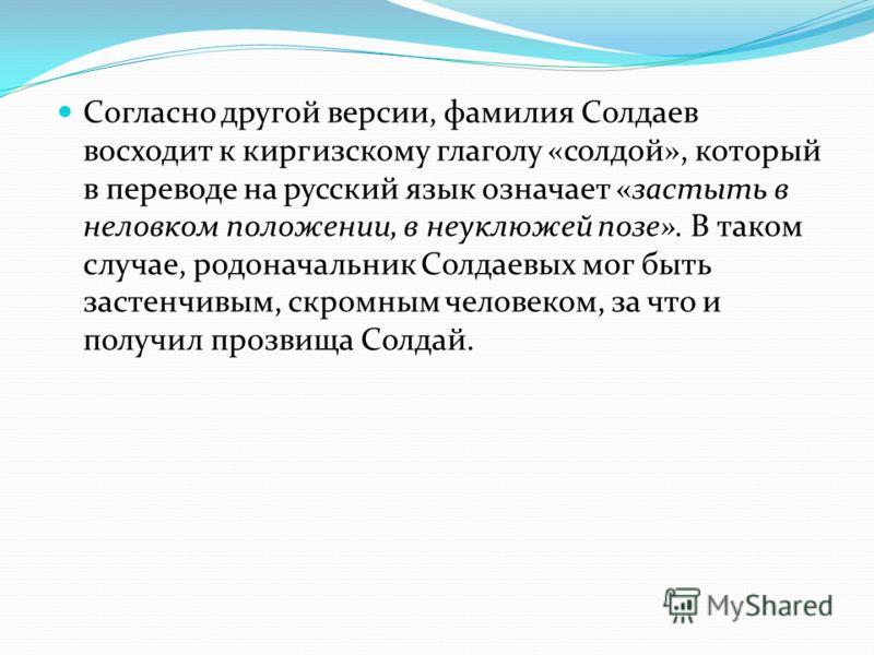 Согласно другой версии, фамилия Солдаев восходит к киргизскому глаголу «солдой», который в переводе на русский язык означает «застыть в неловком положении, в неуклюжей позе». В таком случае, родоначальник Солдаевых мог быть застенчивым, скромным чело