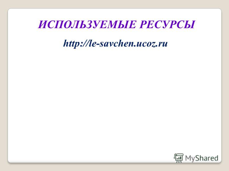http://le-savchen.ucoz.ru ИСПОЛЬЗУЕМЫЕ РЕСУРСЫ