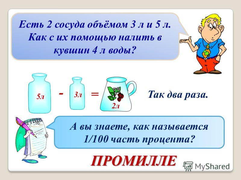 Есть 2 сосуда объёмом 3 л и 5 л. Как с их помощью налить в кувшин 4 л воды? 5л 3л - = 2л Так два раза. А вы знаете, как называется 1/100 часть процента? ПРОМИЛЛЕ