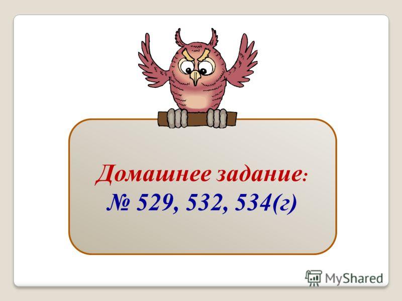 Домашнее задание : 529, 532, 534(г)