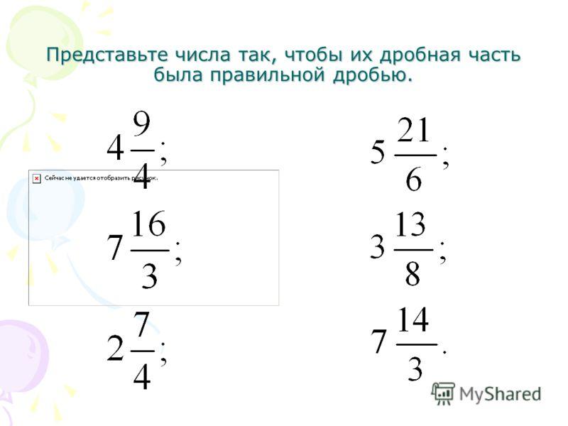 Представьте числа так, чтобы их дробная часть была правильной дробью.