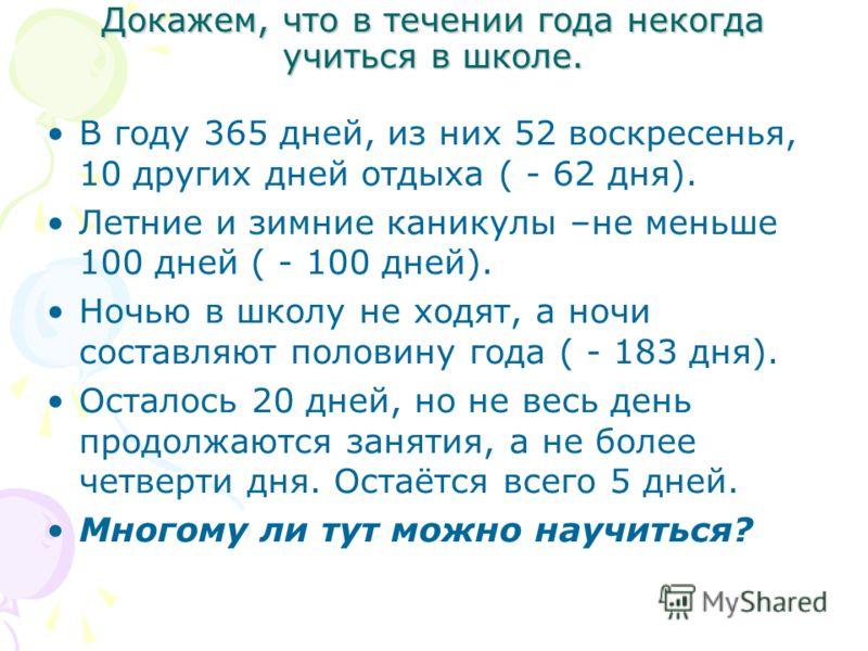 Докажем, что в течении года некогда учиться в школе. В году 365 дней, из них 52 воскресенья, 10 других дней отдыха ( - 62 дня). Летние и зимние каникулы –не меньше 100 дней ( - 100 дней). Ночью в школу не ходят, а ночи составляют половину года ( - 18