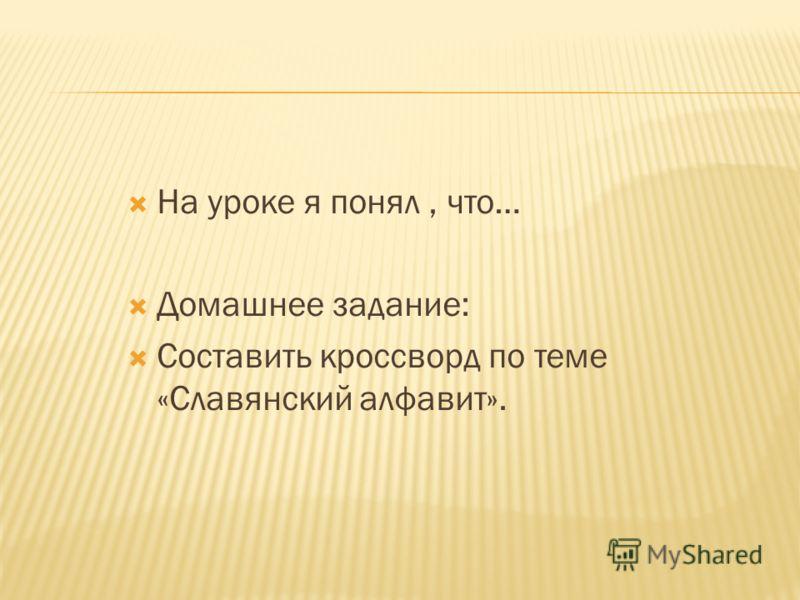 На уроке я понял, что… Домашнее задание: Составить кроссворд по теме «Славянский алфавит».