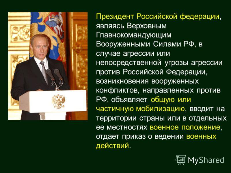 Президент Российской федерации, являясь Верховным Главнокомандующим Вооруженными Силами РФ, в случае агрессии или непосредственной угрозы агрессии против Российской Федерации, возникновения вооруженных конфликтов, направленных против РФ, объявляет об