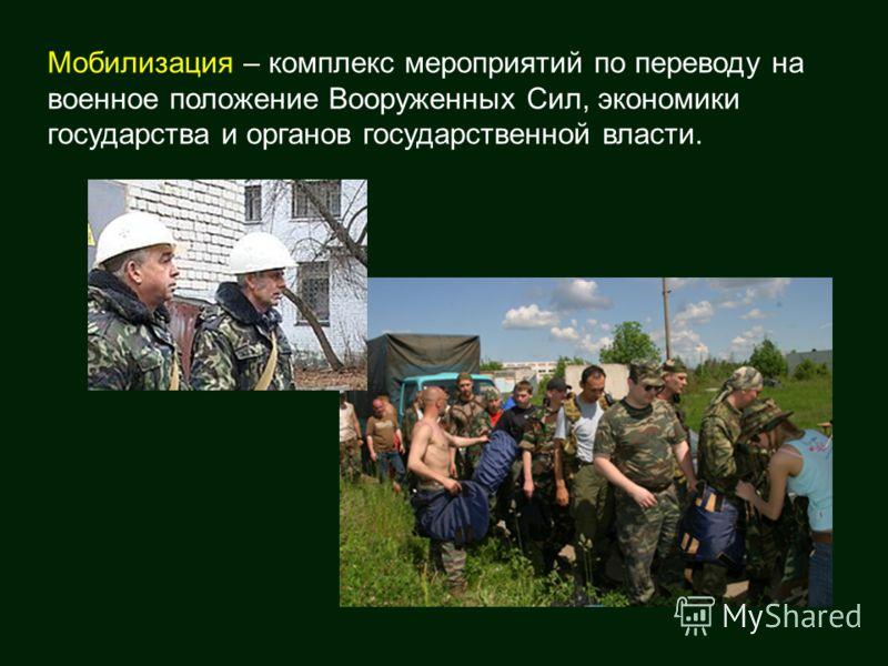 Мобилизация – комплекс мероприятий по переводу на военное положение Вооруженных Сил, экономики государства и органов государственной власти.