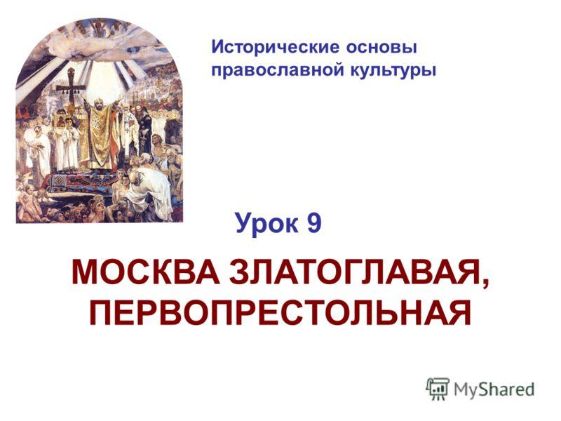 Исторические основы православной культуры Урок 9 МОСКВА ЗЛАТОГЛАВАЯ, ПЕРВОПРЕСТОЛЬНАЯ