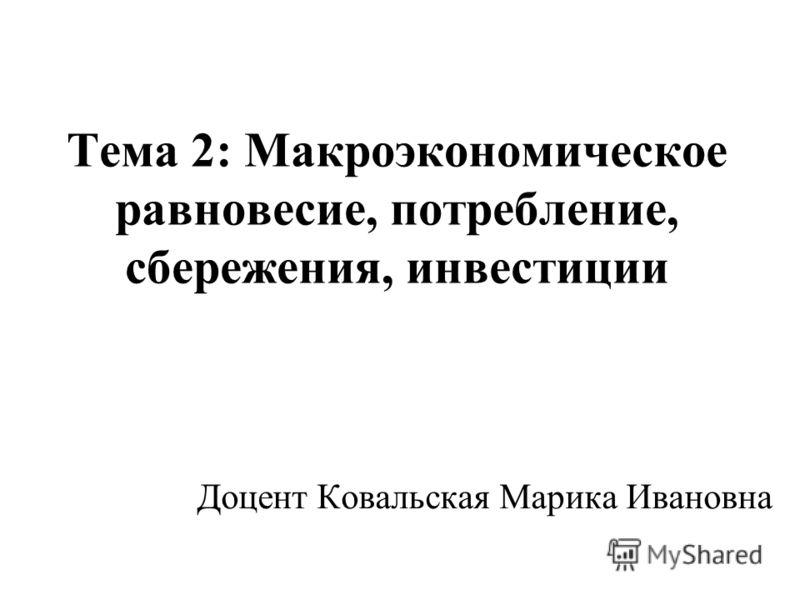 Тема 2: Макроэкономическое равновесие, потребление, сбережения, инвестиции Доцент Ковальская Марика Ивановна