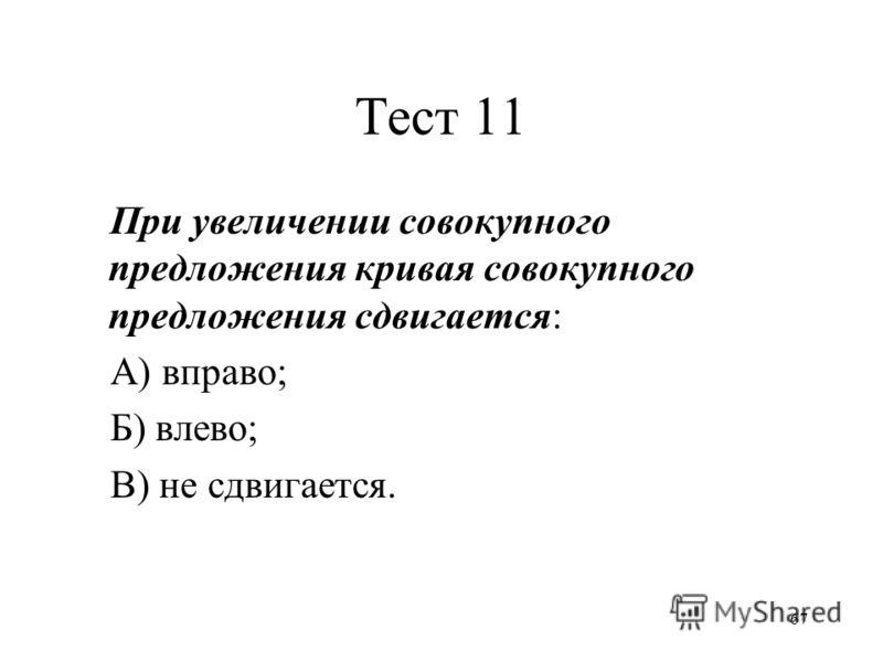 67 Тест 11 При увеличении совокупного предложения кривая совокупного предложения сдвигается: А) вправо; Б) влево; В) не сдвигается.