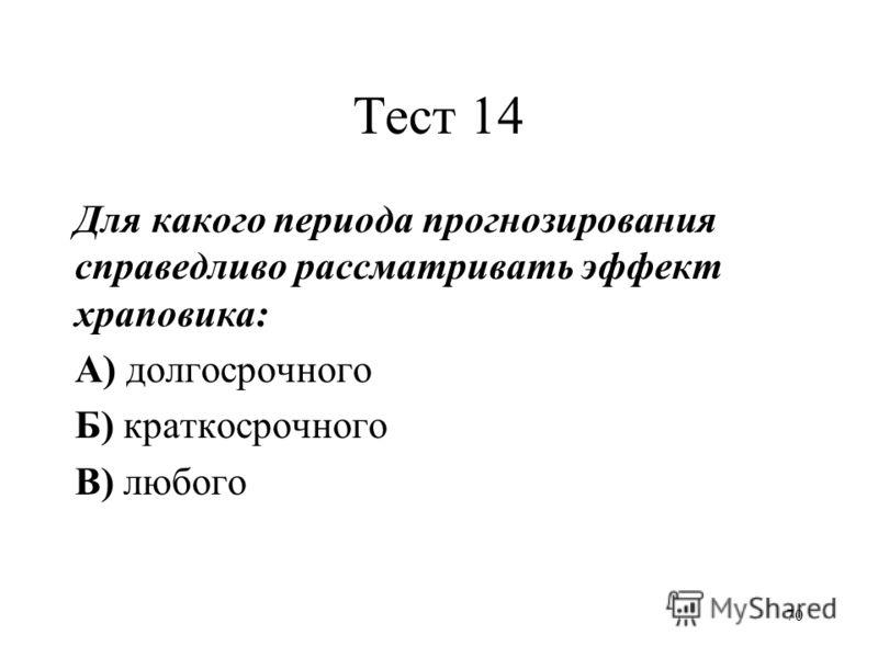 70 Тест 14 Для какого периода прогнозирования справедливо рассматривать эффект храповика: А) долгосрочного Б) краткосрочного В) любого