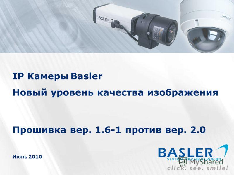 1 IP Камеры Basler Новый уровень качества изображения Прошивка вер. 1.6-1 против вер. 2.0 Июнь 2010