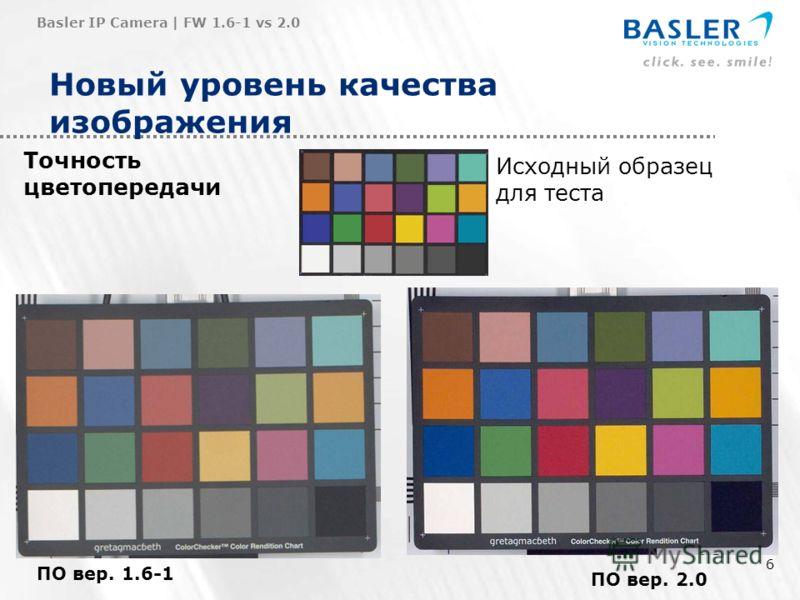 6 Новый уровень качества изображения Точность цветопередачи Basler IP Camera | FW 1.6-1 vs 2.0 ПО вер. 1.6-1 ПО вер. 2.0 Исходный образец для теста