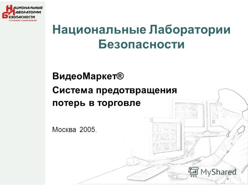 Национальные Лаборатории Безопасности ВидеоМаркет® Система предотвращения потерь в торговле Москва 2005.