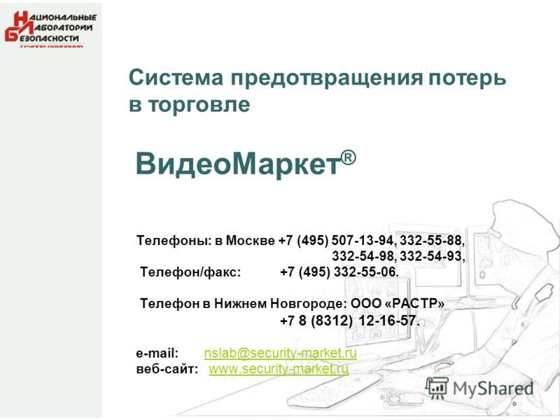 Система предотвращения потерь в торговле ВидеоМаркет ® Телефоны: в Москве +7 (495) 507-13-94, 332-55-88, 332-54-98, 332-54-93, Телефон/факс: +7 (495) 332-55-06. Телефон в Нижнем Новгороде: ООО «РАСТР» +7 8 (8312) 12-16-57. е-mail: nslab@security-mark