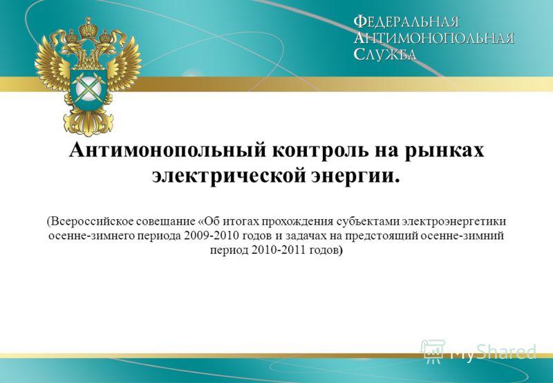 Антимонопольный контроль на рынках электрической энергии. (Всероссийское совещание «Об итогах прохождения субъектами электроэнергетики осенне-зимнего периода 2009-2010 годов и задачах на предстоящий осенне-зимний период 2010-2011 годов)