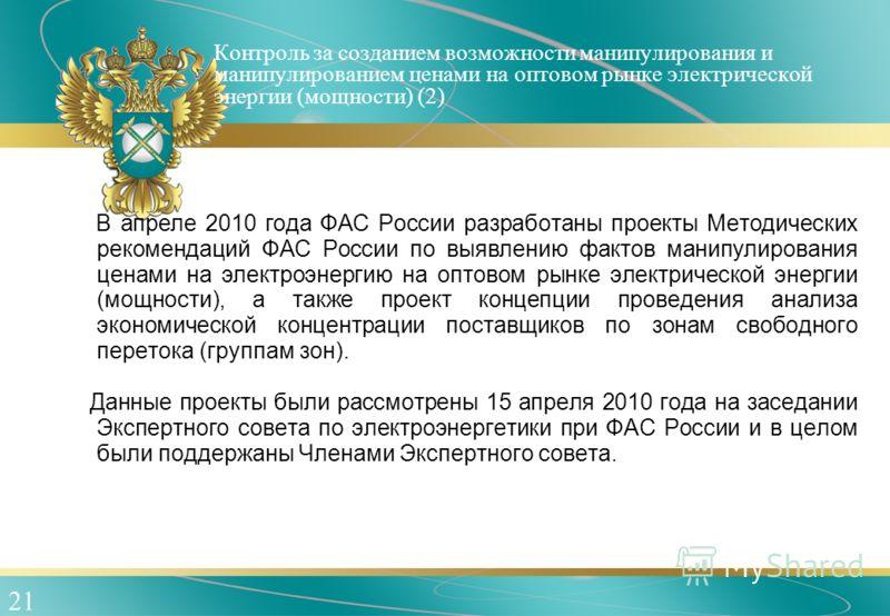 21 Контроль за созданием возможности манипулирования и манипулированием ценами на оптовом рынке электрической энергии (мощности) (2) В апреле 2010 года ФАС России разработаны проекты Методических рекомендаций ФАС России по выявлению фактов манипулиро