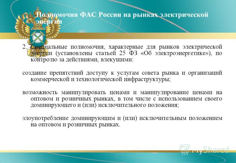 Полномочия ФАС России на рынках электрической энергии 2. Специальные полномочия, характерные для рынков электрической энергии (установлены статьей 25 ФЗ «Об электроэнергетике»), по контролю за действиями, влекущими: создание препятствий доступу к усл