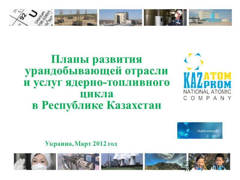 Планы развития урандобывающей отрасли и услуг ядерно-топливного цикла в Республике Казахстан Украина, Март 2012 год