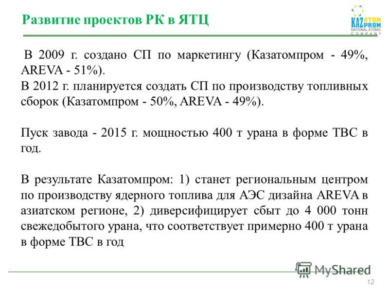 12 Развитие проектов РК в ЯТЦ В 2009 г. создано СП по маркетингу (Казатомпром - 49%, AREVA - 51%). В 2012 г. планируется создать СП по производству топливных сборок (Казатомпром - 50%, AREVA - 49%). Пуск завода - 2015 г. мощностью 400 т урана в форме