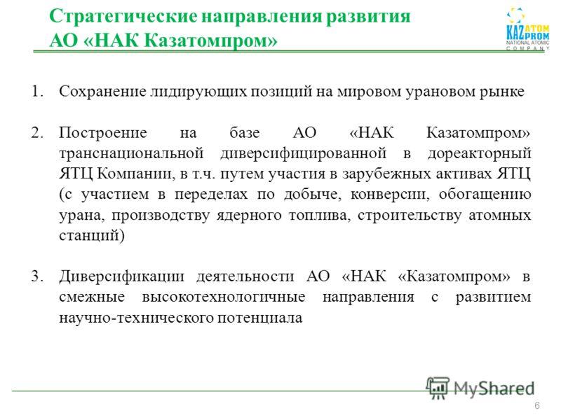 6 Стратегические направления развития АО «НАК Казатомпром» 1.Сохранение лидирующих позиций на мировом урановом рынке 2.Построение на базе АО «НАК Казатомпром» транснациональной диверсифицированной в дореакторный ЯТЦ Компании, в т.ч. путем участия в з