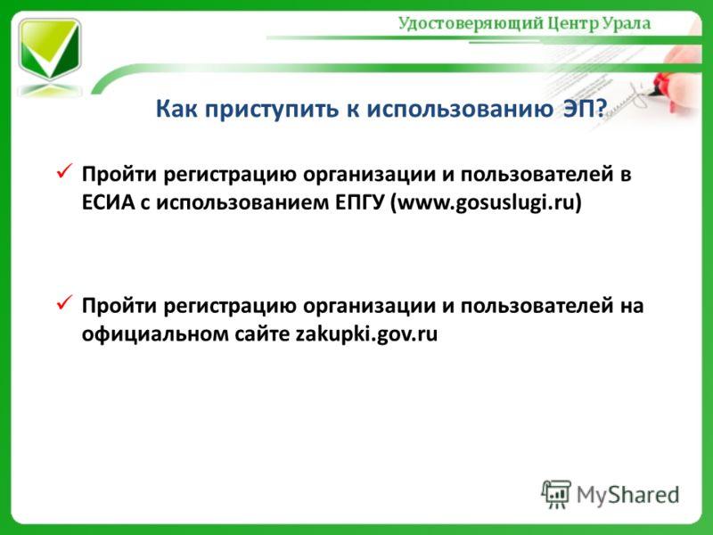 Как приступить к использованию ЭП? Пройти регистрацию организации и пользователей в ЕСИА с использованием ЕПГУ (www.gosuslugi.ru) Пройти регистрацию организации и пользователей на официальном сайте zakupki.gov.ru
